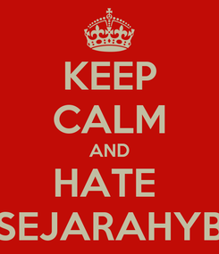 Poster: KEEP CALM AND HATE  SEJARAHYB
