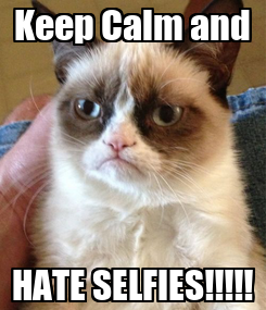 Poster: Keep Calm and HATE SELFIES!!!!!