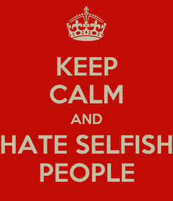 Poster: KEEP CALM AND HATE SELFISH PEOPLE