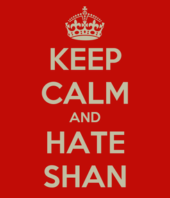 Poster: KEEP CALM AND HATE SHAN