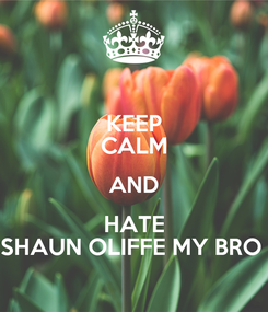 Poster: KEEP CALM AND HATE SHAUN OLIFFE MY BRO