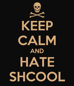 Poster: KEEP CALM AND HATE SHCOOL