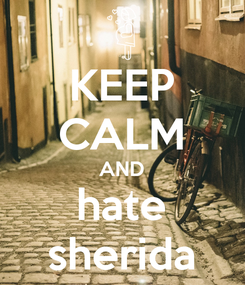 Poster: KEEP CALM AND hate sherida