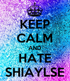 Poster: KEEP CALM AND HATE SHIAYLSE