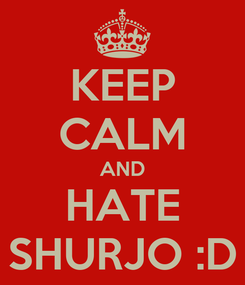 Poster: KEEP CALM AND HATE SHURJO :D