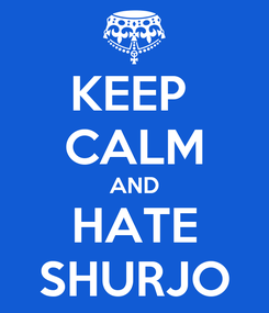 Poster: KEEP  CALM AND HATE SHURJO