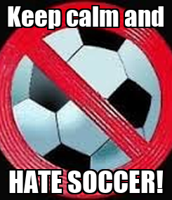 Poster: Keep calm and HATE SOCCER!
