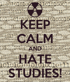 Poster: KEEP CALM AND HATE STUDIES!