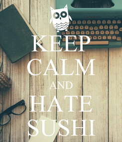 Poster: KEEP CALM AND HATE SUSHI