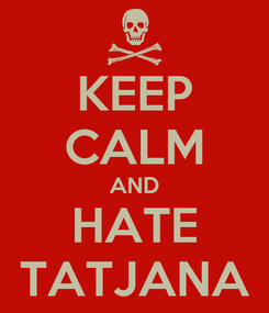 Poster: KEEP CALM AND HATE TATJANA