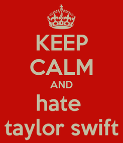 Poster: KEEP CALM AND hate  taylor swift