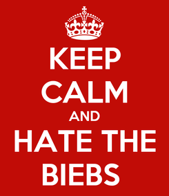 Poster: KEEP CALM AND HATE THE BIEBS