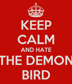 Poster: KEEP CALM AND HATE THE DEMON BIRD