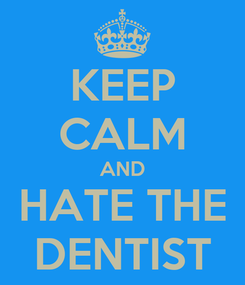 Poster: KEEP CALM AND HATE THE DENTIST