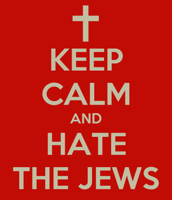 Poster: KEEP CALM AND HATE THE JEWS