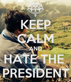 Poster: KEEP CALM AND HATE THE  PRESIDENT