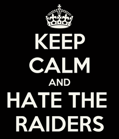Poster: KEEP CALM AND HATE THE  RAIDERS