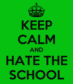 Poster: KEEP CALM AND HATE THE SCHOOL