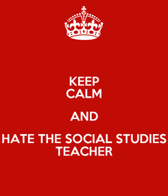 Poster: KEEP CALM AND HATE THE SOCIAL STUDIES TEACHER