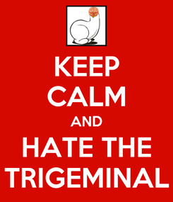 Poster: KEEP CALM AND HATE THE TRIGEMINAL