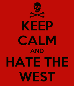 Poster: KEEP CALM AND HATE THE WEST