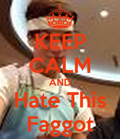 Poster: KEEP CALM AND Hate This Faggot