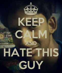 Poster: KEEP CALM AND HATE THIS GUY