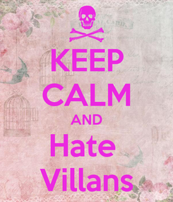 Poster: KEEP CALM AND Hate  Villans