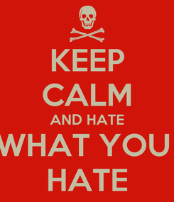 Poster: KEEP CALM AND HATE WHAT YOU  HATE