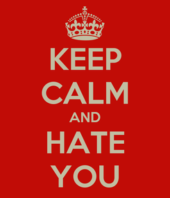 Poster: KEEP CALM AND HATE YOU