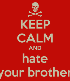 Poster: KEEP CALM AND hate your brother
