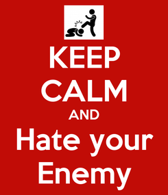 Poster: KEEP CALM AND Hate your Enemy
