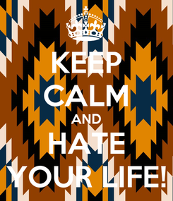 Poster: KEEP CALM AND HATE YOUR LIFE!