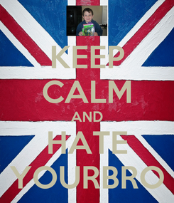 Poster: KEEP CALM AND HATE YOURBRO