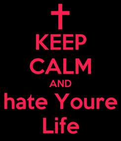 Poster: KEEP CALM AND hate Youre Life