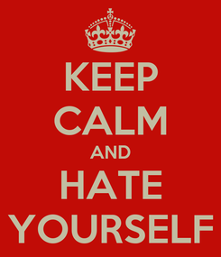 Poster: KEEP CALM AND HATE YOURSELF