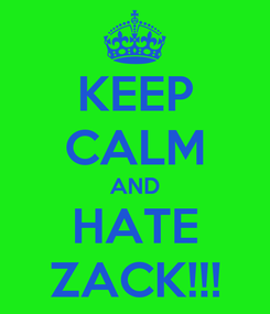 Poster: KEEP CALM AND HATE ZACK!!!