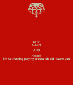 Poster: KEEP CALM AND Hater!!  I'm not fucking playing around oh did I scare you