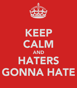 Poster: KEEP CALM AND HATERS GONNA HATE