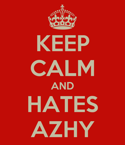 Poster: KEEP CALM AND HATES AZHY