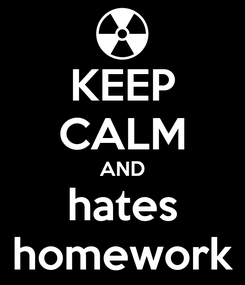 Poster: KEEP CALM AND hates homework