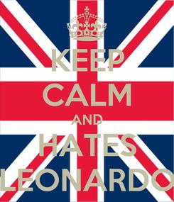 Poster: KEEP CALM AND HATES LEONARDO
