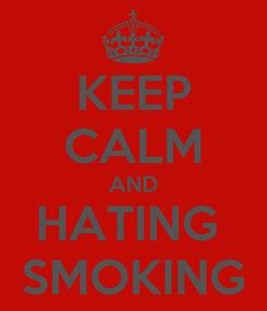 Poster: KEEP CALM AND HATING  SMOKING