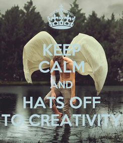 Poster: KEEP CALM AND HATS OFF TO CREATIVITY