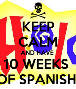 Poster: KEEP CALM AND HAVE  10 WEEKS  OF SPANISH