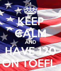 Poster: KEEP CALM AND HAVE 120 ON TOEFL
