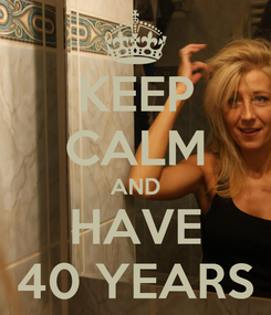 Poster: KEEP CALM AND HAVE 40 YEARS