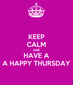 Poster: KEEP CALM AND HAVE A A HAPPY THURSDAY