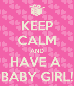 Poster: KEEP CALM AND HAVE A  BABY GIRL!