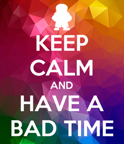 Poster: KEEP CALM AND HAVE A BAD TIME